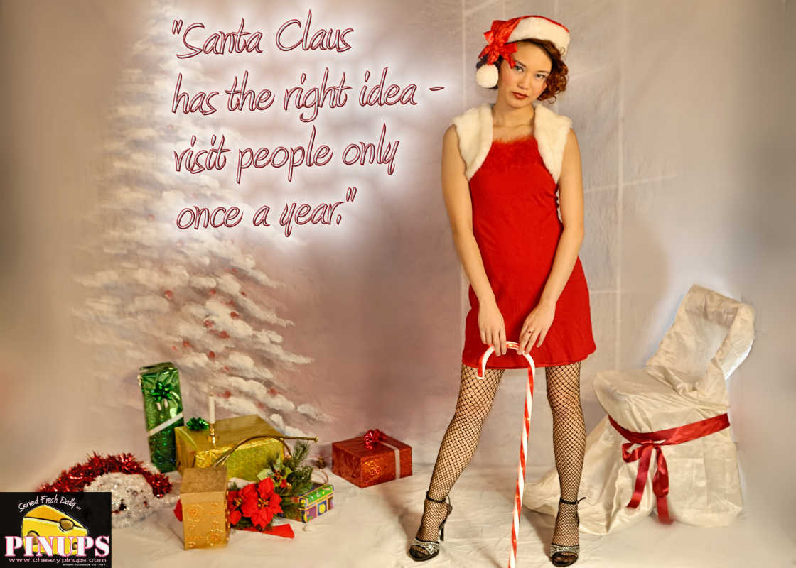 "Cheezy Pin up - December 3, 2015    ""Santa Claus has the right idea - visit people only once a year."" - Victor Borge  Model: Fi"