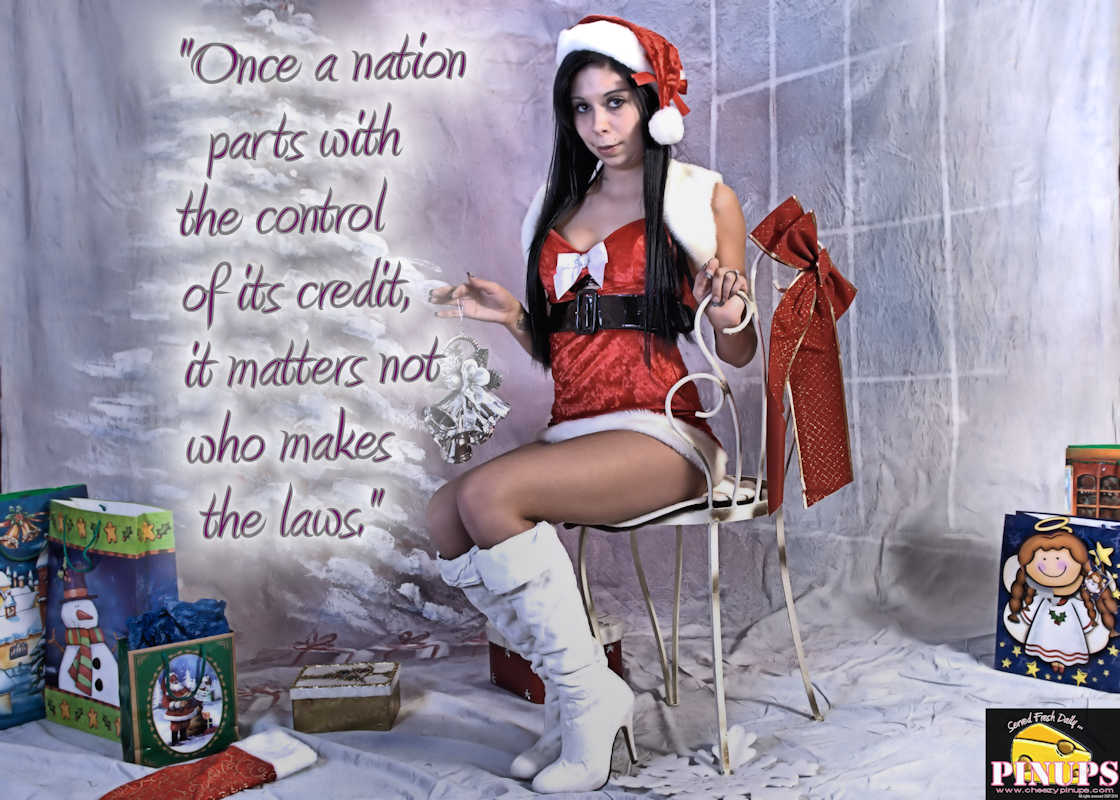 "Cheezy Pinup - December 17, 2016 ""Once a nation parts with the control of its credit, it matters not who makes the laws."" - William Lyon Mackenzie King  Model: Jessyka"