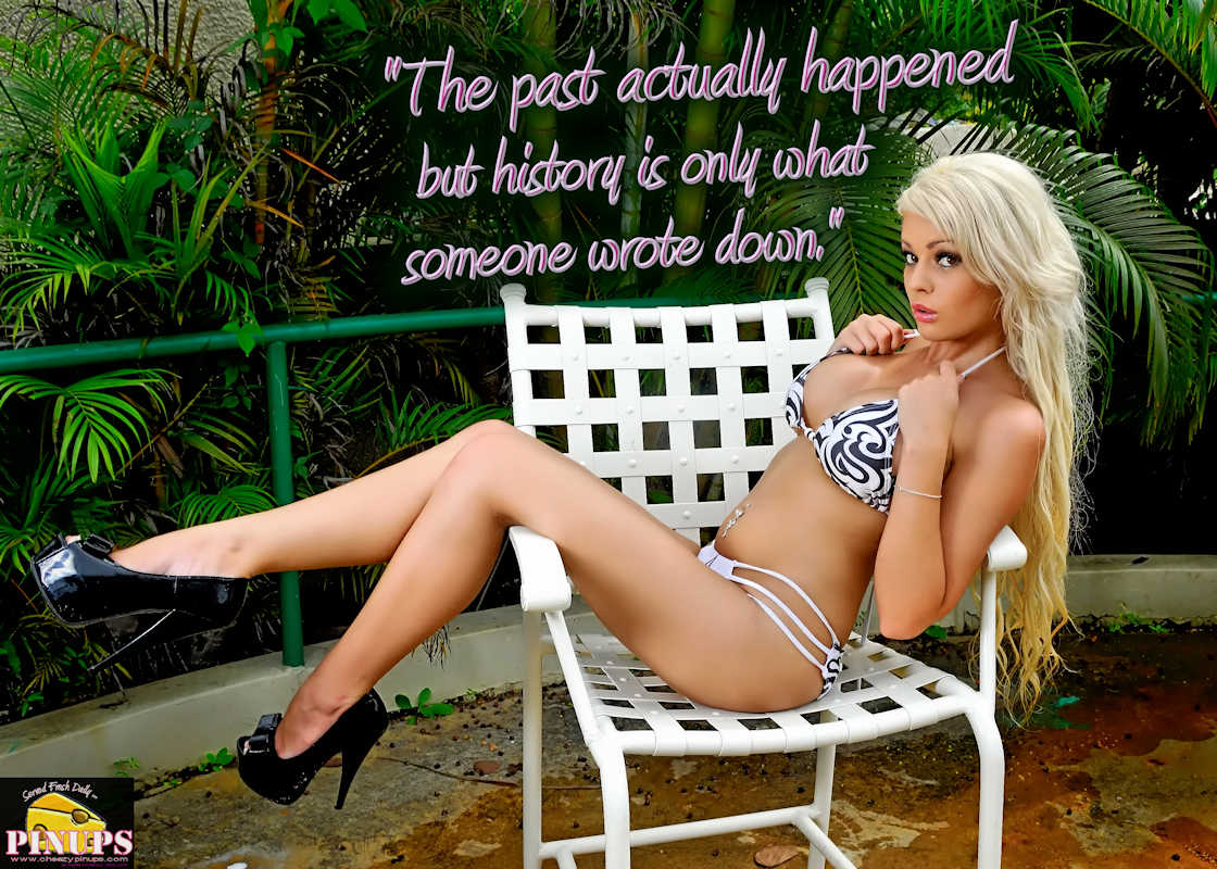 """CheezyPinup - July 8, 2017  """"The past actually happened but history is only what someone wrote down."""" - A. Whitney Brown Model: @PlaymateBiancaG"""